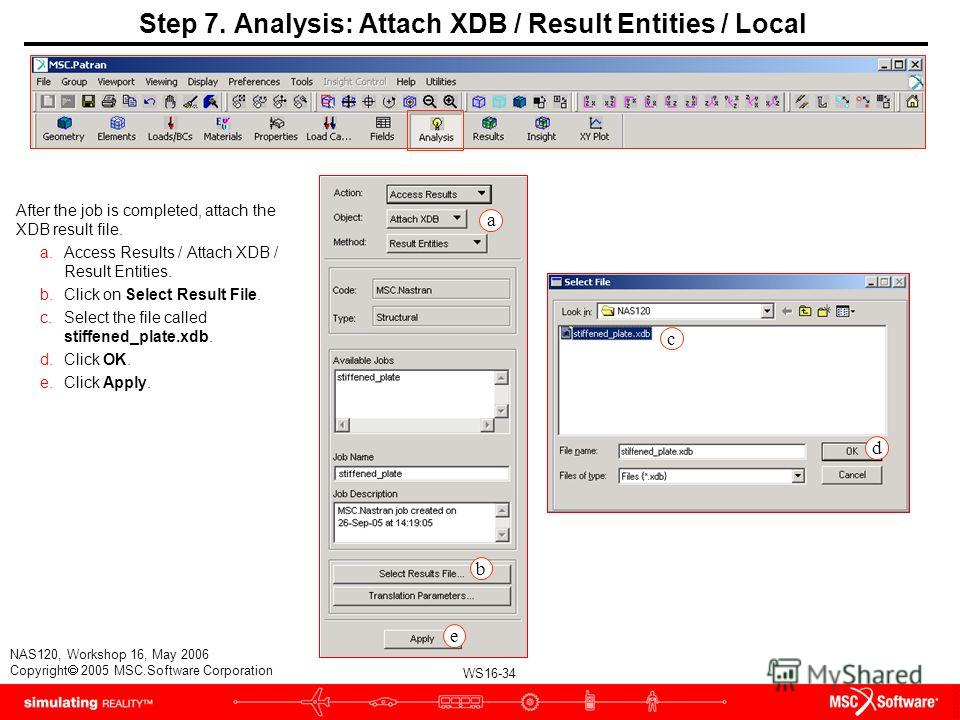 WS16-34 NAS120, Workshop 16, May 2006 Copyright 2005 MSC.Software Corporation Step 7. Analysis: Attach XDB / Result Entities / Local After the job is completed, attach the XDB result file. a.Access Results / Attach XDB / Result Entities. b.Click on S