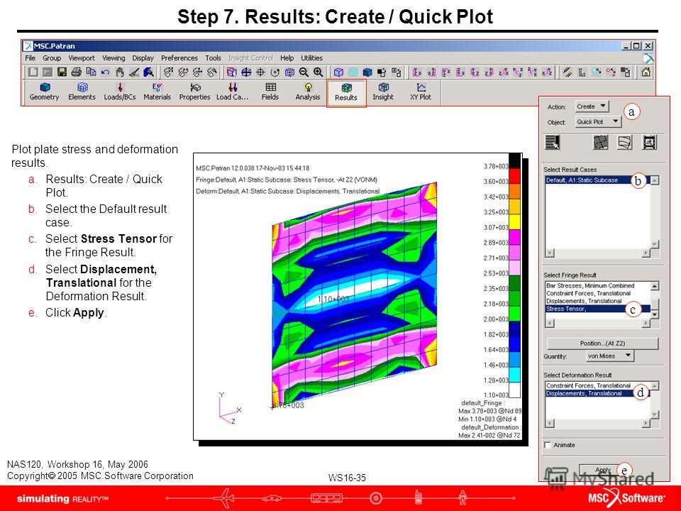 WS16-35 NAS120, Workshop 16, May 2006 Copyright 2005 MSC.Software Corporation Step 7. Results: Create / Quick Plot Plot plate stress and deformation results. a.Results: Create / Quick Plot. b.Select the Default result case. c.Select Stress Tensor for
