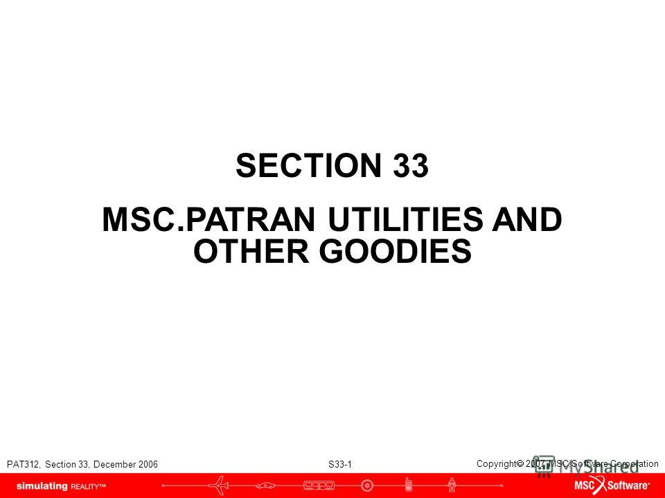 PAT312, Section 33, December 2006 S33-1 Copyright 2007 MSC.Software Corporation SECTION 33 MSC.PATRAN UTILITIES AND OTHER GOODIES