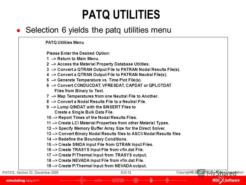 PAT312, Section 33, December 2006 S33-12 Copyright 2007 MSC.Software Corporation PATQ UTILITIES l Selection 6 yields the patq utilities menu PATQ Utilities Menu Please Enter the Desired Option: 1 --> Return to Main Menu. 2 --> Access the Material Pro