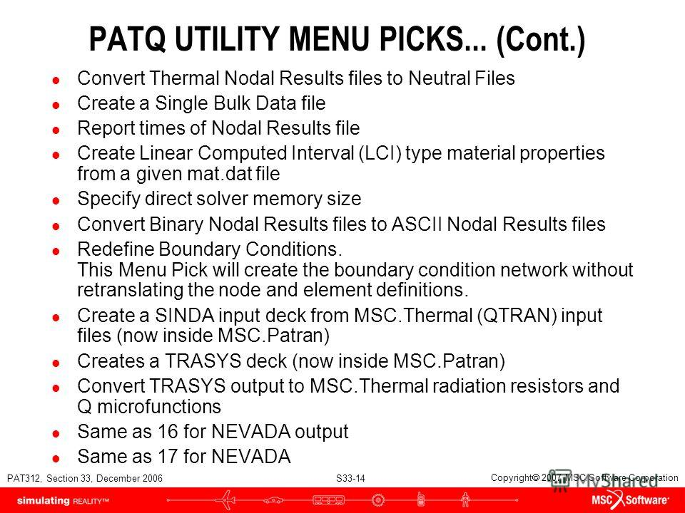 PAT312, Section 33, December 2006 S33-14 Copyright 2007 MSC.Software Corporation PATQ UTILITY MENU PICKS... (Cont.) l Convert Thermal Nodal Results files to Neutral Files l Create a Single Bulk Data file l Report times of Nodal Results file l Create