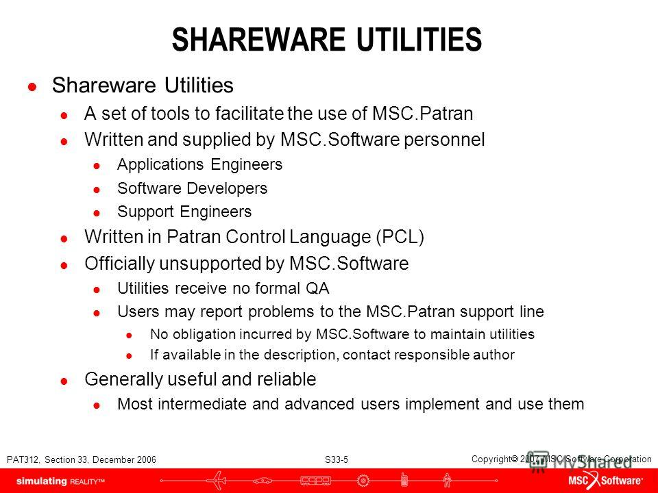 PAT312, Section 33, December 2006 S33-5 Copyright 2007 MSC.Software Corporation SHAREWARE UTILITIES l Shareware Utilities l A set of tools to facilitate the use of MSC.Patran l Written and supplied by MSC.Software personnel l Applications Engineers l