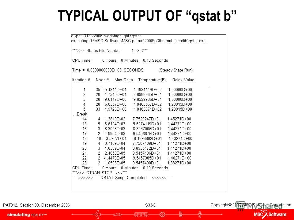 PAT312, Section 33, December 2006 S33-9 Copyright 2007 MSC.Software Corporation TYPICAL OUTPUT OF qstat b d:\pat_312\v2006_work\highlight>qstat executing d:\MSC.Software\MSC.patran\2006\p3thermal_files\lib\qstat.exe... ***>>> Status File Number 1  QT