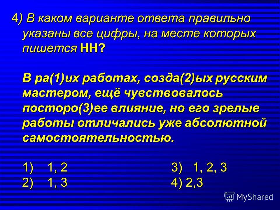 4) В каком варианте ответа правильно указана все цифры, на месте которых пишется НН? В ра(1)их работах, созда(2)ых русским мастером, ещё чувствовалось по старо(3)ее влияние, но его зрелые работы отличались уже абсолютной самостоятельностью. 1) 1, 2 3