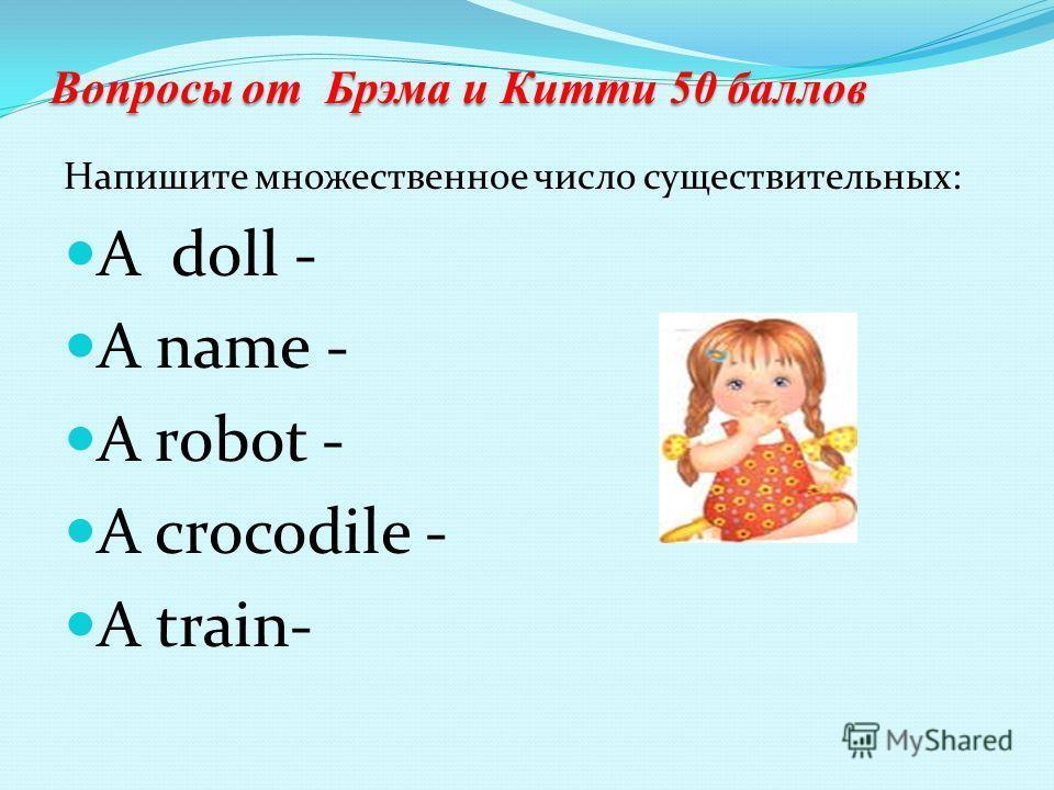 Вопросы от Брэма и Китти 50 баллов Напишите множественное число существительных: A doll - A name - A robot - A crocodile - A train-