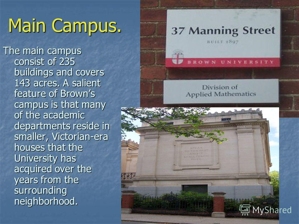 Main Campus. The main campus consist of 235 buildings and covers 143 acres. A salient feature of Browns campus is that many of the academic departments reside in smaller, Victorian-era houses that the University has acquired over the years from the s