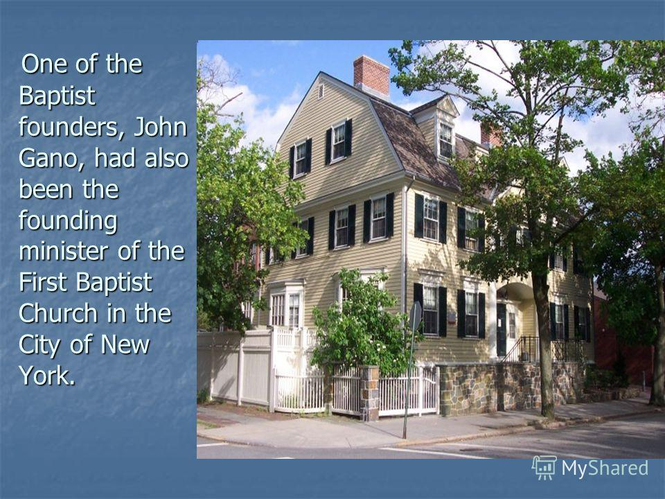 One of the Baptist founders, John Gano, had also been the founding minister of the First Baptist Church in the City of New York. One of the Baptist founders, John Gano, had also been the founding minister of the First Baptist Church in the City of Ne