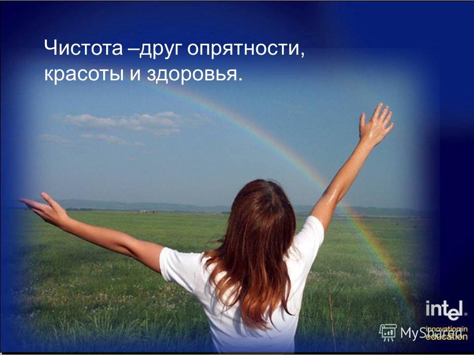Чистота –друг опрятности, красоты и здоровья.