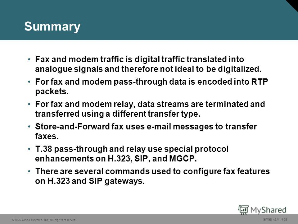 © 2006 Cisco Systems, Inc. All rights reserved. GWGK v2.04-23 Summary Fax and modem traffic is digital traffic translated into analogue signals and therefore not ideal to be digitalized. For fax and modem pass-through data is encoded into RTP packets