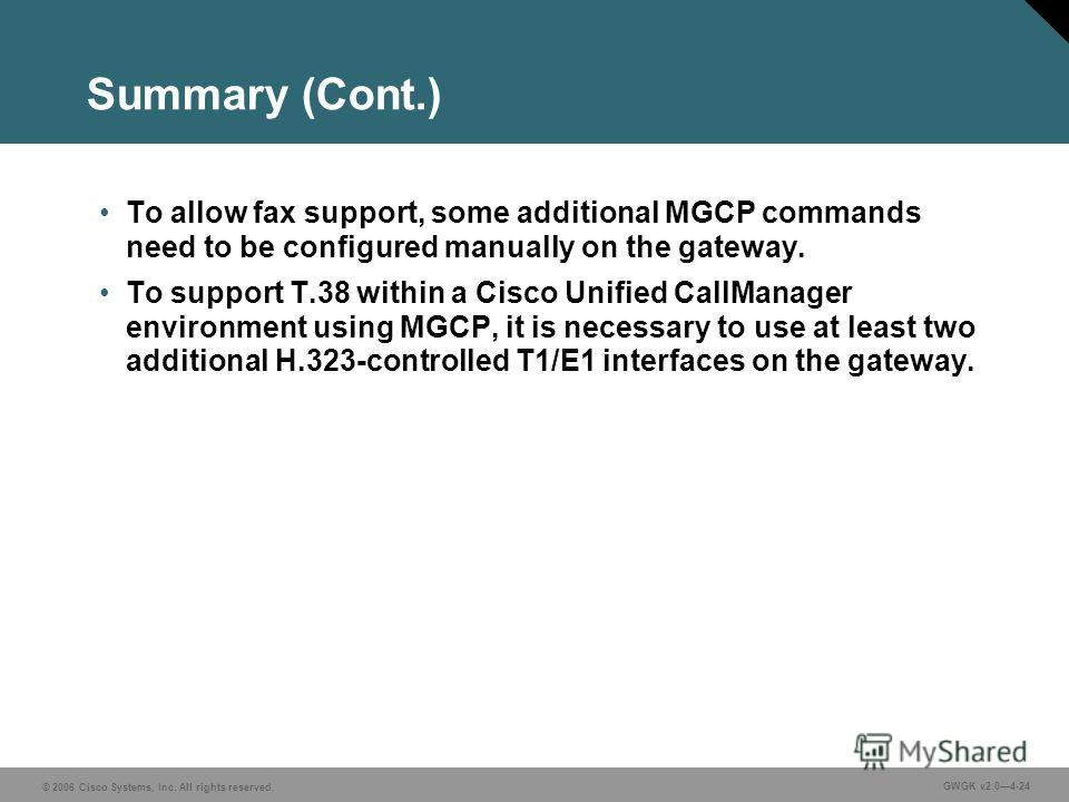 © 2006 Cisco Systems, Inc. All rights reserved. GWGK v2.04-24 Summary (Cont.) To allow fax support, some additional MGCP commands need to be configured manually on the gateway. To support T.38 within a Cisco Unified CallManager environment using MGCP