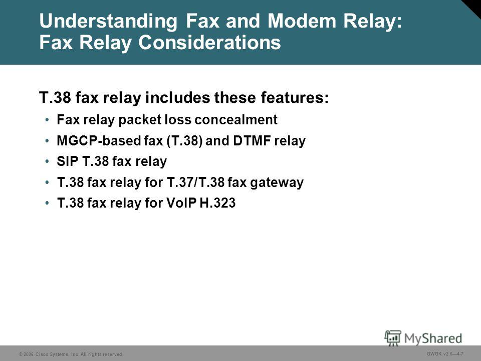 © 2006 Cisco Systems, Inc. All rights reserved. GWGK v2.04-7 Understanding Fax and Modem Relay: Fax Relay Considerations T.38 fax relay includes these features: Fax relay packet loss concealment MGCP-based fax (T.38) and DTMF relay SIP T.38 fax relay