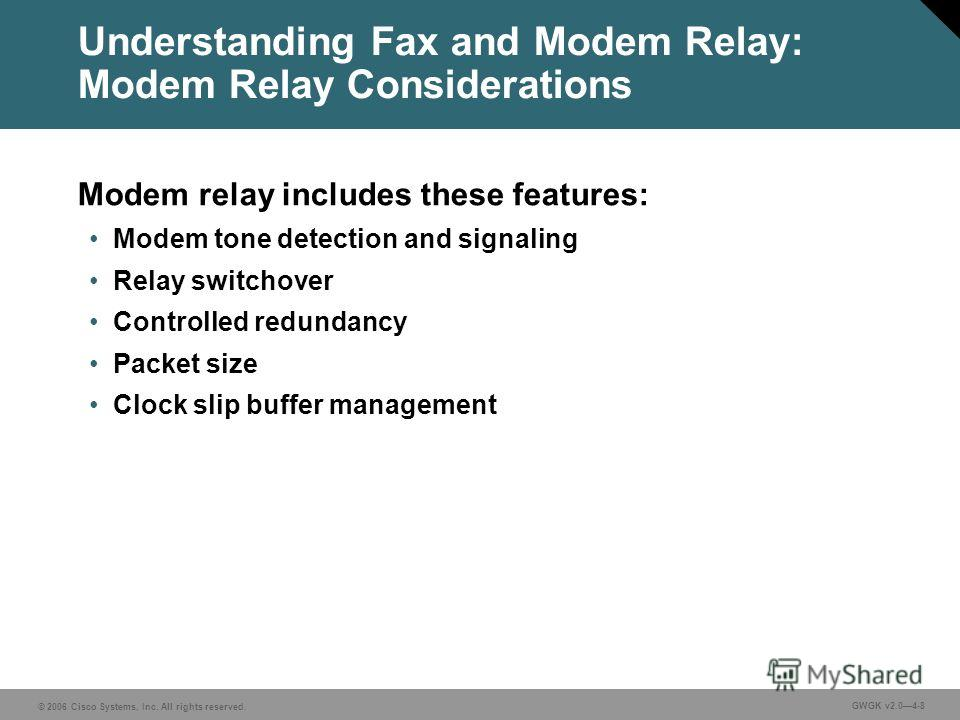 © 2006 Cisco Systems, Inc. All rights reserved. GWGK v2.04-8 Understanding Fax and Modem Relay: Modem Relay Considerations Modem relay includes these features: Modem tone detection and signaling Relay switchover Controlled redundancy Packet size Cloc