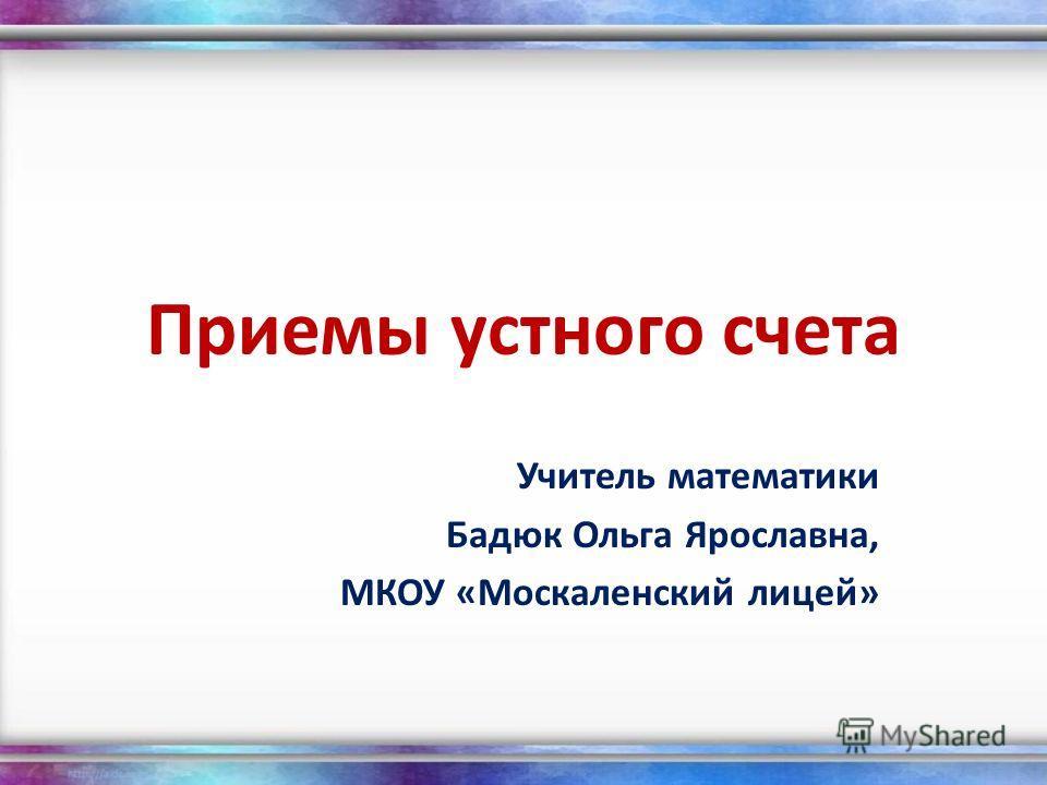 Приемы устного счета Учитель математики Бадюк Ольга Ярославна, МКОУ «Москаленский лицей»