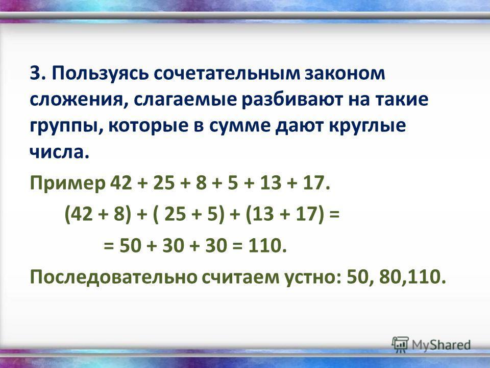 3. Пользуясь сочетательным законом сложения, слагаемые разбивают на такие группы, которые в сумме дают круглые числа. Пример 42 + 25 + 8 + 5 + 13 + 17. (42 + 8) + ( 25 + 5) + (13 + 17) = = 50 + 30 + 30 = 110. Последовательно считаем устно: 50, 80,110