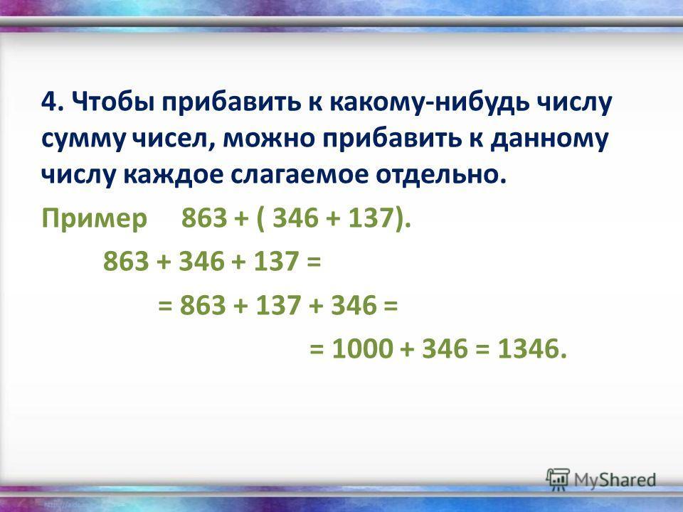 4. Чтобы прибавить к какому-нибудь числу сумму чисел, можно прибавить к данному числу каждое слагаемое отдельно. Пример 863 + ( 346 + 137). 863 + 346 + 137 = = 863 + 137 + 346 = = 1000 + 346 = 1346.