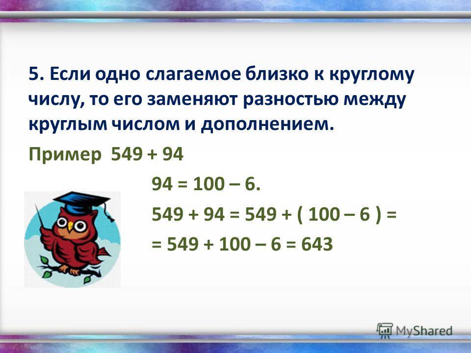5. Если одно слагаемое близко к круглому числу, то его заменяют разностью между круглым числом и дополнением. Пример 549 + 94 94 = 100 – 6. 549 + 94 = 549 + ( 100 – 6 ) = = 549 + 100 – 6 = 643