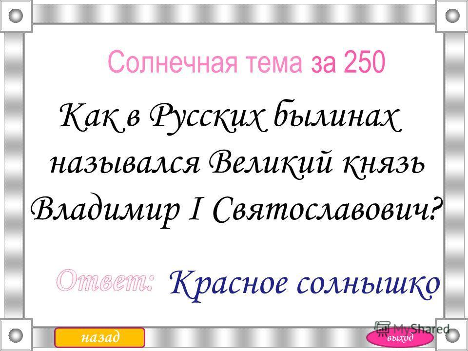 Солнечная тема за 250 Как в Русских былинах назывался Великий князь Владимир I Святославович? Красное солнышко назад выход