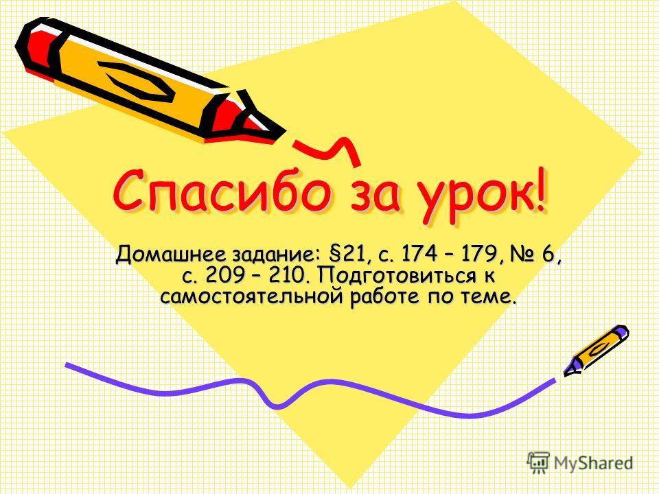 Спасибо за урок! Домашнее задание: §21, с. 174 – 179, 6, с. 209 – 210. Подготовиться к самостоятельной работе по теме.