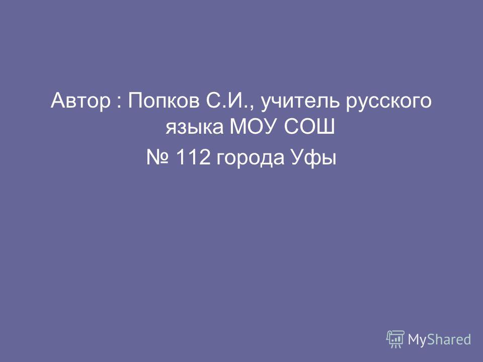 Автор : Попков С.И., учитель русского языка МОУ СОШ 112 города Уфы