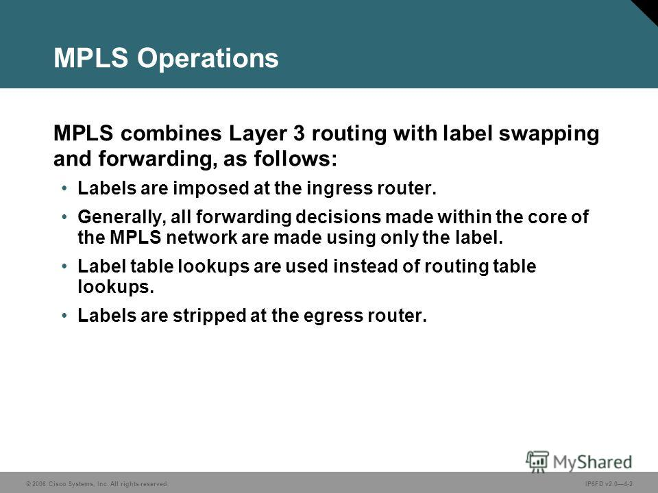© 2006 Cisco Systems, Inc. All rights reserved.IP6FD v2.04-2 MPLS Operations MPLS combines Layer 3 routing with label swapping and forwarding, as follows: Labels are imposed at the ingress router. Generally, all forwarding decisions made within the c