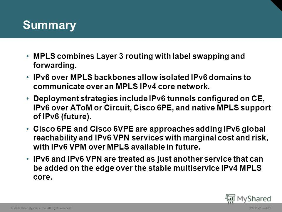 © 2006 Cisco Systems, Inc. All rights reserved.IP6FD v2.04-29 Summary MPLS combines Layer 3 routing with label swapping and forwarding. IPv6 over MPLS backbones allow isolated IPv6 domains to communicate over an MPLS IPv4 core network. Deployment str