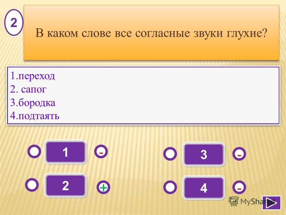 1 - -+ - 2 3 4 1. переход 2. сапог 3. бородка 4. подтаять 1. переход 2. сапог 3. бородка 4. подтаять 2 В каком слове все согласные звуки глухие?