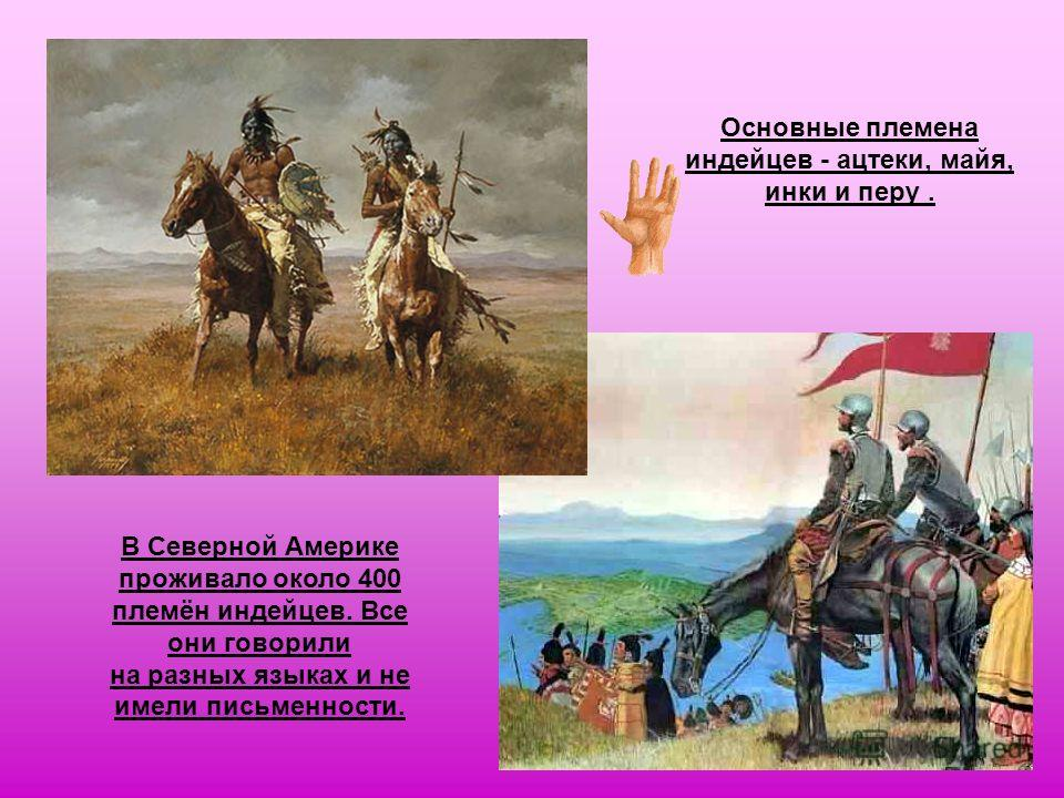 В Северной Америке проживало около 400 племён индейцев. Все они говорили на разных языках и не имели письменности. Основные племена индейцев - ацтеки, майя, инки и перу.