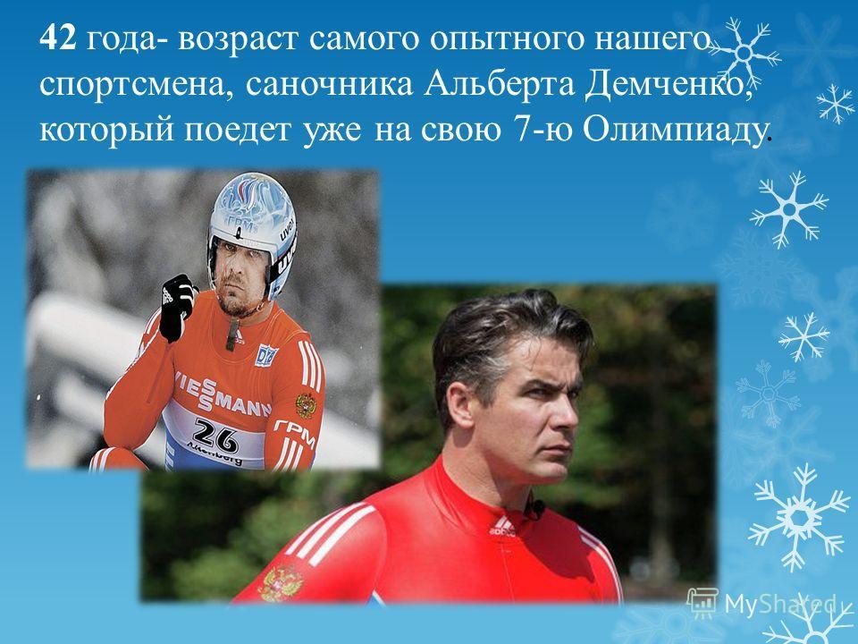 42 года- возраст самого опытного нашего спортсмена, саночника Альберта Демченко, который поедет уже на свою 7-ю Олимпиаду.