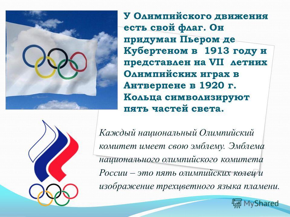 У Олимпийского движения есть свой флаг. Он придуман Пьером де Кубертеном в 1913 году и представлен на VII летних Олимпийских играх в Антверпене в 1920 г. Кольца символизируют пять частей света. Каждый национальный Олимпийский комитет имеет свою эмбле