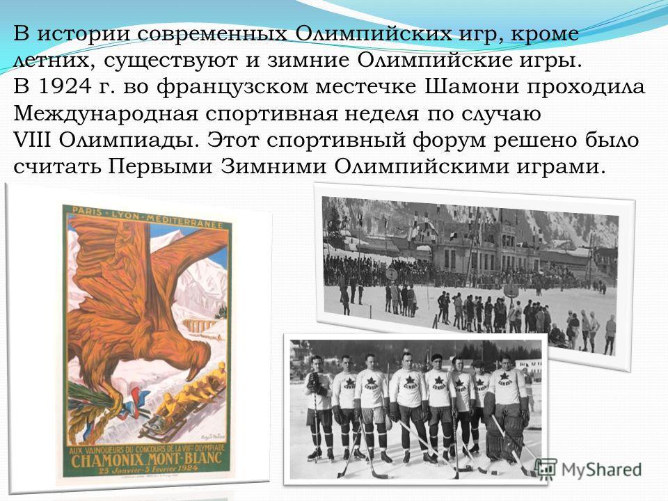 В истории современных Олимпийских игр, кроме летних, существуют и зимние Олимпийские игры. В 1924 г. во французском местечке Шамони проходила Международная спортивная неделя по случаю VIII Олимпиады. Этот спортивный форум решено было считать Первыми