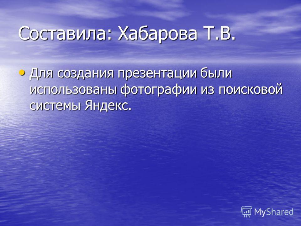 Составила: Хабарова Т.В. Для создания презентации были использованы фотографии из поисковой системы Яндекс. Для создания презентации были использованы фотографии из поисковой системы Яндекс.