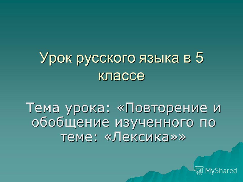Урок русского языка в 5 классе Тема урока: «Повторение и обобщение изученного по теме: «Лексика»»