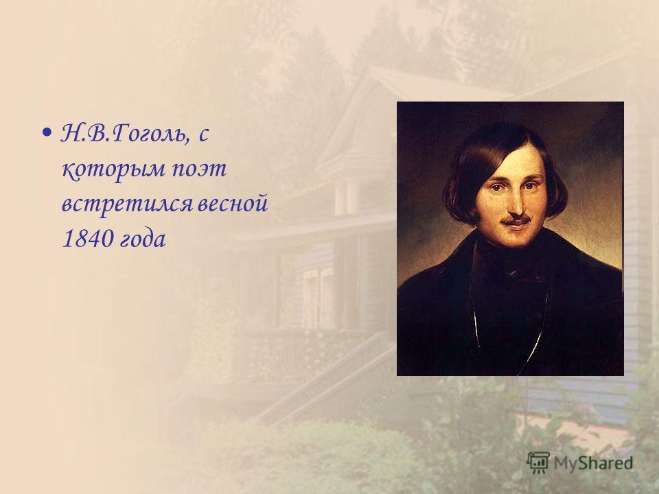 Н.В.Гоголь, с которым поэт встретился весной 1840 года