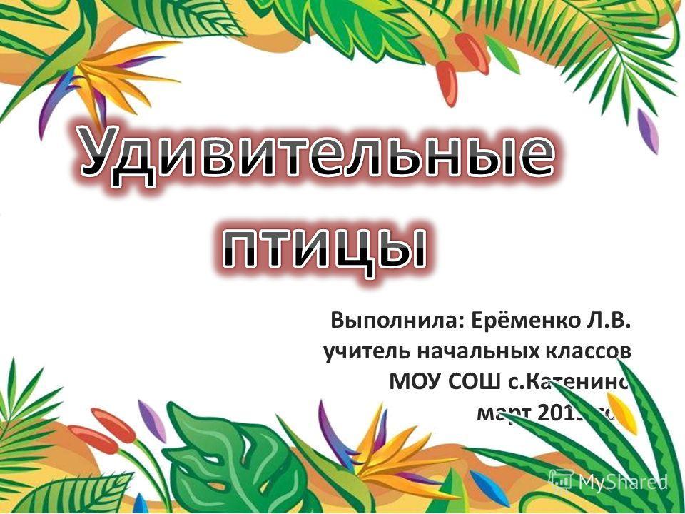 Выполнила: Ерёменко Л.В. учитель начальных классов МОУ СОШ с.Катенино март 2013 год