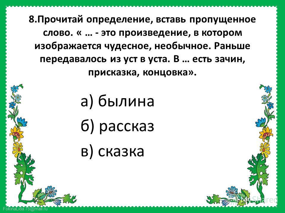 FokinaLida.75@mail.ru 8. Прочитай определение, вставь пропущенное слово. « … - это произведение, в котором изображается чудесное, необычное. Раньше передавалось из уст в уста. В … есть зачин, присказка, концовка». а) былина б) рассказ в) сказка