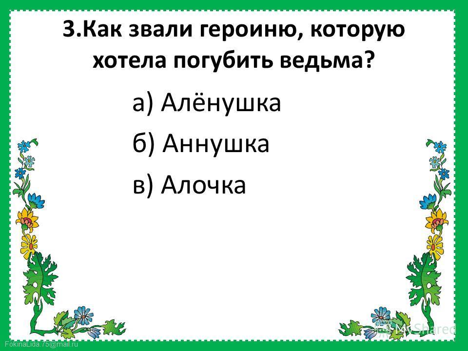 FokinaLida.75@mail.ru 3. Как звали героиню, которую хотела погубить ведьма? а) Алёнушка б) Аннушка в) Алочка