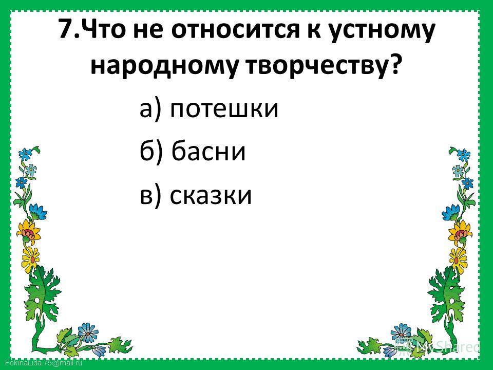 FokinaLida.75@mail.ru 7. Что не относится к устному народному творчеству? а) потешки б) басни в) сказки