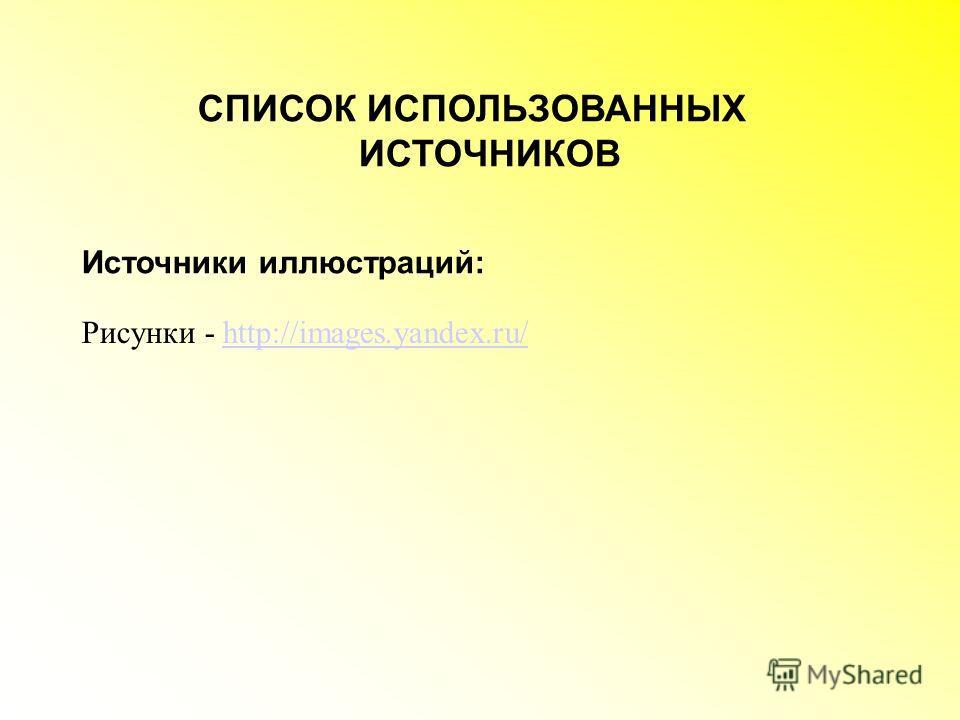 СПИСОК ИСПОЛЬЗОВАННЫХ ИСТОЧНИКОВ Источники иллюстраций: Рисунки - http://images.yandex.ru/http://images.yandex.ru/