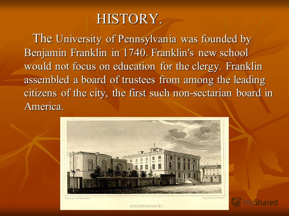 HISTORY. HISTORY. The University of Pennsylvania was founded by Benjamin Franklin in 1740. Franklin's new school would not focus on education for the clergy. Franklin assembled a board of trustees from among the leading citizens of the city, the firs