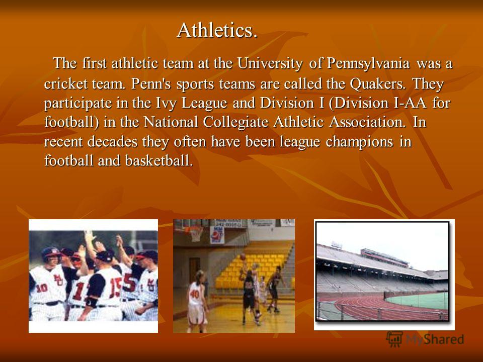 Athletics. Athletics. The first athletic team at the University of Pennsylvania was a cricket team. Penn's sports teams are called the Quakers. They participate in the Ivy League and Division I (Division I-AA for football) in the National Collegiate
