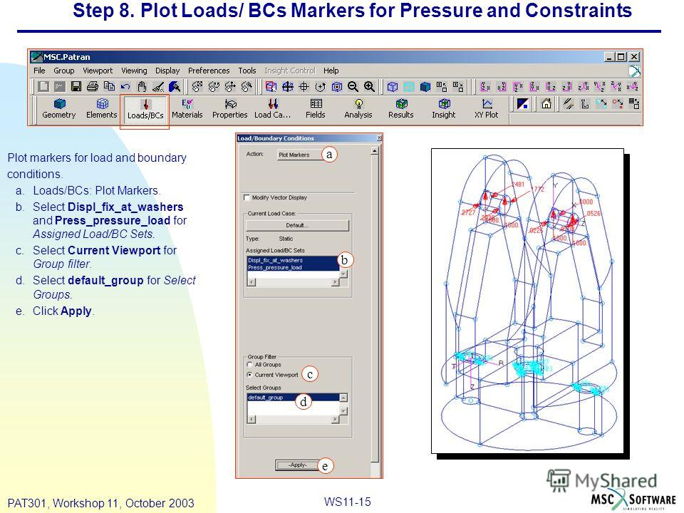 WS11-15 PAT301, Workshop 11, October 2003 Step 8. Plot Loads/ BCs Markers for Pressure and Constraints Plot markers for load and boundary conditions. a.Loads/BCs: Plot Markers. b.Select Displ_fix_at_washers and Press_pressure_load for Assigned Load/B