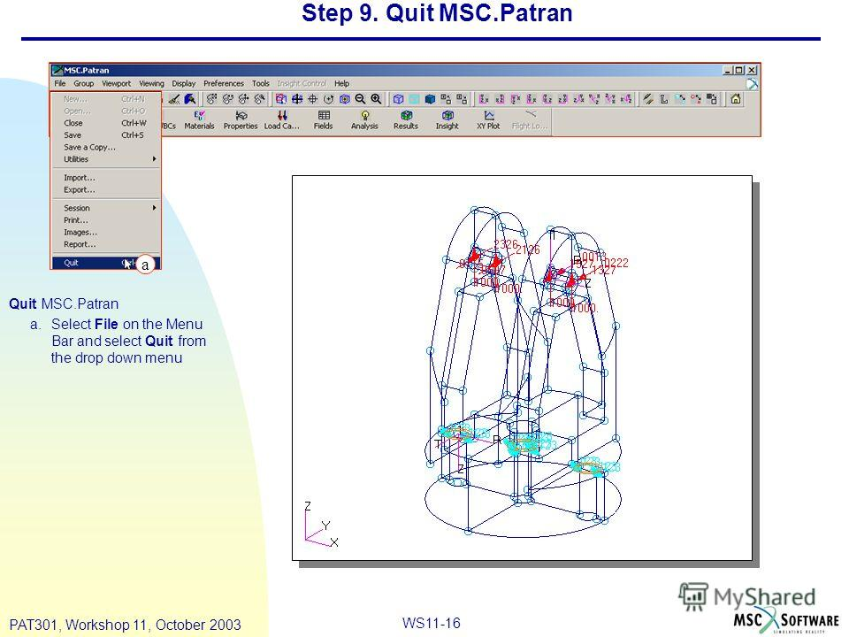 WS11-16 PAT301, Workshop 11, October 2003 Step 9. Quit MSC.Patran Quit MSC.Patran a.Select File on the Menu Bar and select Quit from the drop down menu a