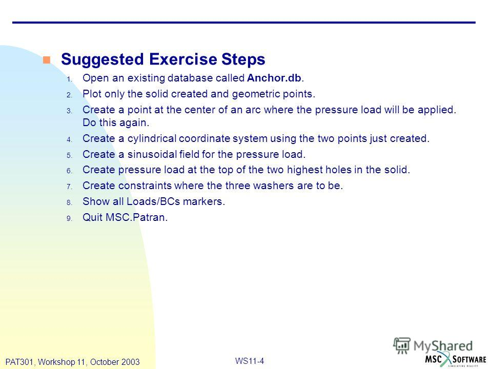 WS11-4 PAT301, Workshop 11, October 2003 n Suggested Exercise Steps 1. Open an existing database called Anchor.db. 2. Plot only the solid created and geometric points. 3. Create a point at the center of an arc where the pressure load will be applied.