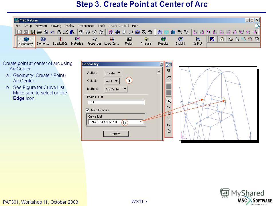 WS11-7 PAT301, Workshop 11, October 2003 Step 3. Create Point at Center of Arc Create point at center of arc using ArcCenter. a.Geometry: Create / Point / ArcCenter. b.See Figure for Curve List. Make sure to select on the Edge icon. a b