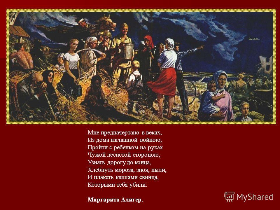 Мне предначертано в веках, Из дома изгнанной войною, Пройти с ребенком на руках Чужой лесистой стороною, Узнать дорогу до конца, Хлебнуть мороза, зноя, пыли, И плакать каплями свинца, Которыми тебя убили. Маргарита Алигер.