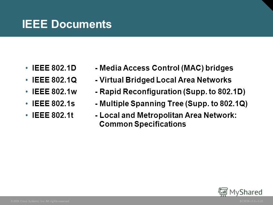 © 2006 Cisco Systems, Inc. All rights reserved.BCMSN v3.03-23 IEEE Documents IEEE 802.1D - Media Access Control (MAC) bridges IEEE 802.1Q- Virtual Bridged Local Area Networks IEEE 802.1w- Rapid Reconfiguration (Supp. to 802.1D) IEEE 802.1s- Multiple
