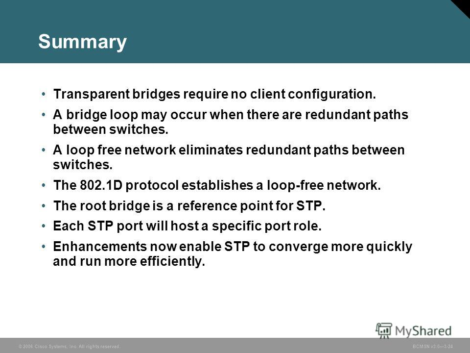 © 2006 Cisco Systems, Inc. All rights reserved.BCMSN v3.03-24 Summary Transparent bridges require no client configuration. A bridge loop may occur when there are redundant paths between switches. A loop free network eliminates redundant paths between