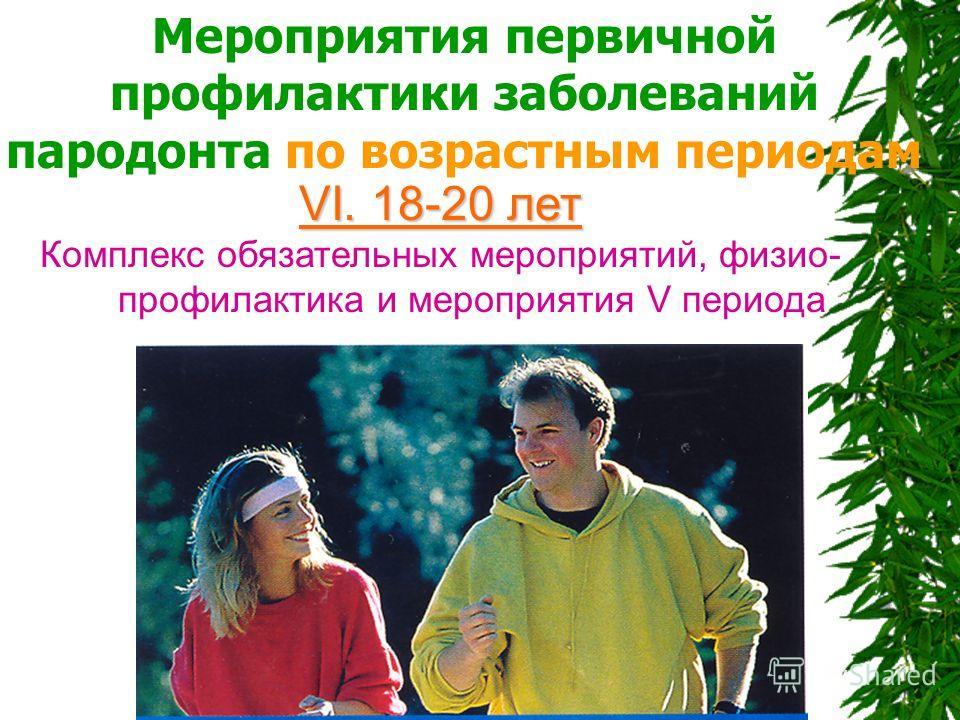Мероприятия первичной профилактики заболеваний пародонта по возрастным периодам VI. 18-20 лет Комплекс обязательных мероприятий, физио- профилактика и мероприятия V периода