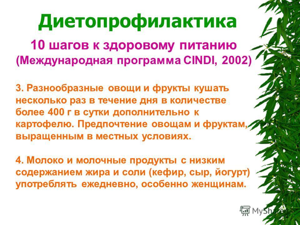 Диетопрофилактика 10 шагов к здоровому питанию (Международная программа CINDI, 2002) 3. Разнообразные овощи и фрукты кушать несколько раз в течение дня в количестве более 400 г в сутки дополнительно к картофелю. Предпочтение овощам и фруктам, выращен