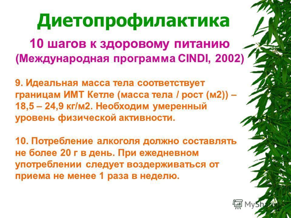 Диетопрофилактика 10 шагов к здоровому питанию (Международная программа CINDI, 2002) 9. Идеальная масса тела соответствует границам ИМТ Кетле (масса тела / рост (м 2)) – 18,5 – 24,9 кг/м 2. Необходим умеренный уровень физической активности. 10. Потре